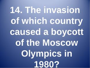 14. The invasion of which country caused a boycott of the Moscow Olympics in