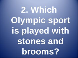 2. Which Olympic sport is played with stones and brooms?