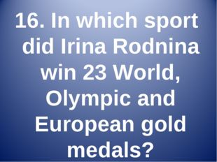 16. In which sport did Irina Rodnina win 23 World, Olympic and European gold