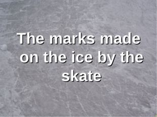 The marks made on the ice by the skate
