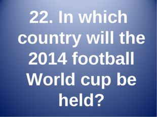 22. In which country will the 2014 football World cup be held?