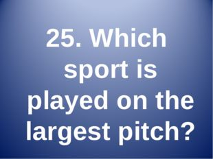 25. Which sport is played on the largest pitch?