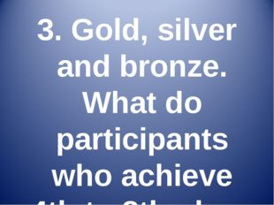 3. Gold, silver and bronze. What do participants who achieve 4th to 8th place