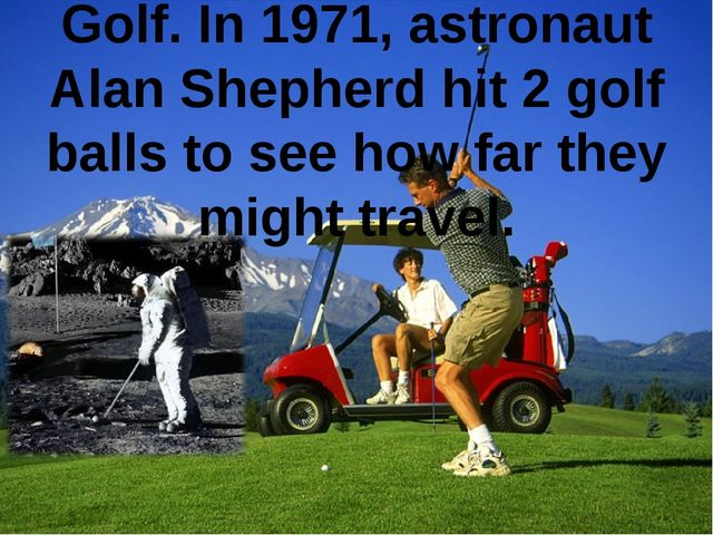 Golf. In 1971, astronaut Alan Shepherd hit 2 golf balls to see how far they m...