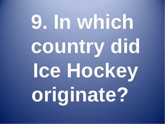 9. In which country did Ice Hockey originate?