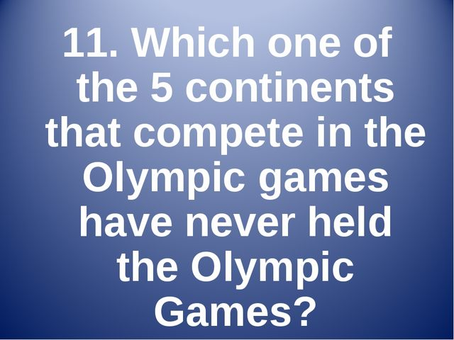 11. Which one of the 5 continents that compete in the Olympic games have neve...