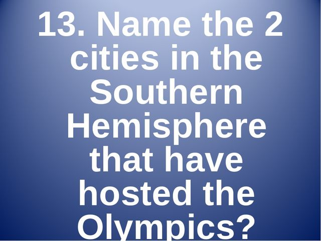 13. Name the 2 cities in the Southern Hemisphere that have hosted the Olympics?
