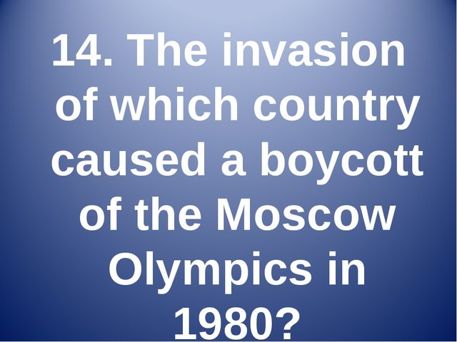 14. The invasion of which country caused a boycott of the Moscow Olympics in...
