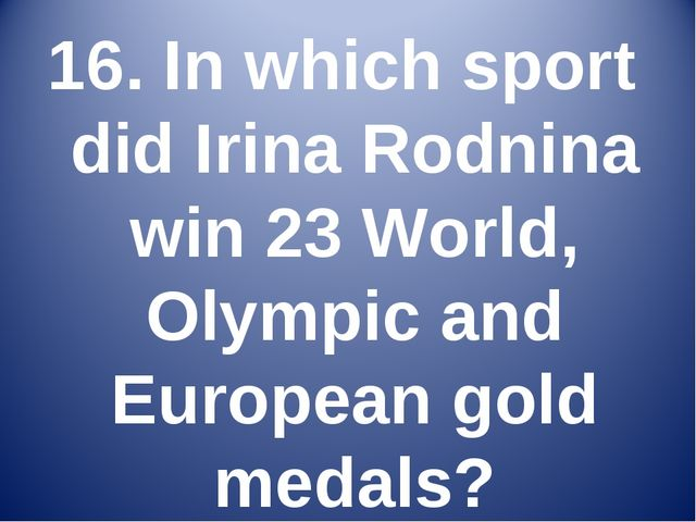 16. In which sport did Irina Rodnina win 23 World, Olympic and European gold...