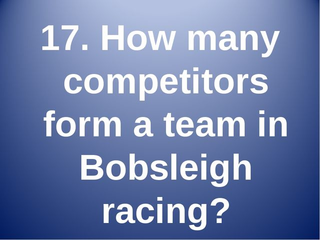 17. How many competitors form a team in Bobsleigh racing?