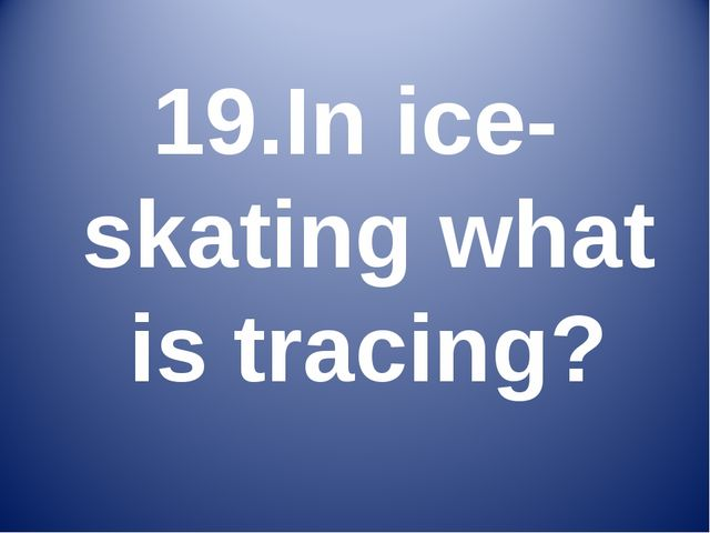 19.In ice-skating what is tracing?