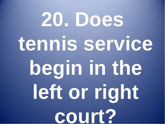 20. Does tennis service begin in the left or right court?