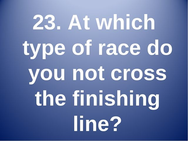 23. At which type of race do you not cross the finishing line?
