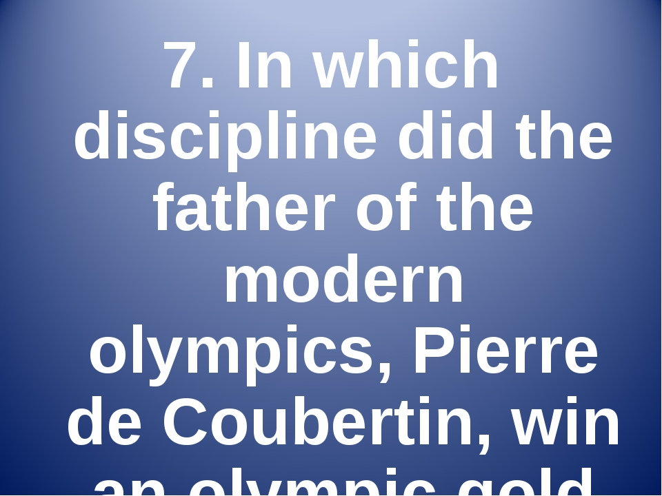 7. In which discipline did the father of the modern olympics, Pierre de Coube...