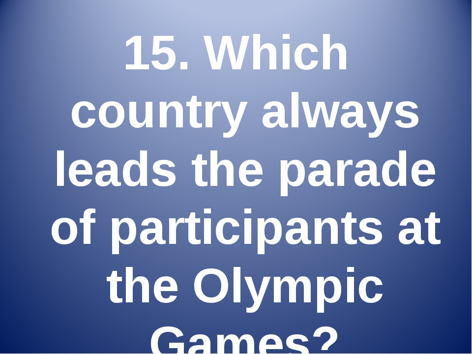 15. Which country always leads the parade of participants at the Olympic Games?
