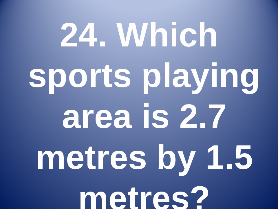 24. Which sports playing area is 2.7 metres by 1.5 metres?