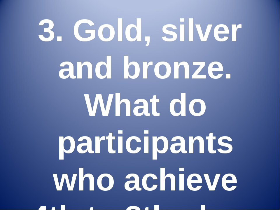 3. Gold, silver and bronze. What do participants who achieve 4th to 8th place...