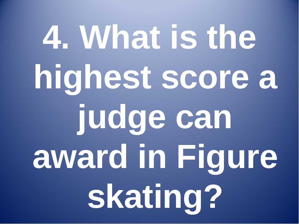 4. What is the highest score a judge can award in Figure skating?