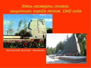 Здесь насмерть стояли защитники города летом 1942 года Московский проспект. М
