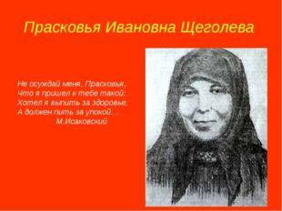 Прасковья Ивановна Щеголева Не осуждай меня, Прасковья, Что я пришел к тебе т