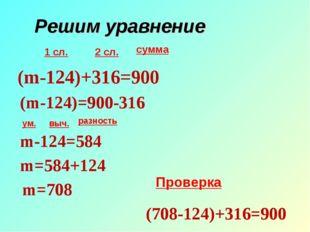 Решим уравнение 1 сл. 2 сл. сумма ум. выч. разность (m-124)+316=900 (m-124)=9
