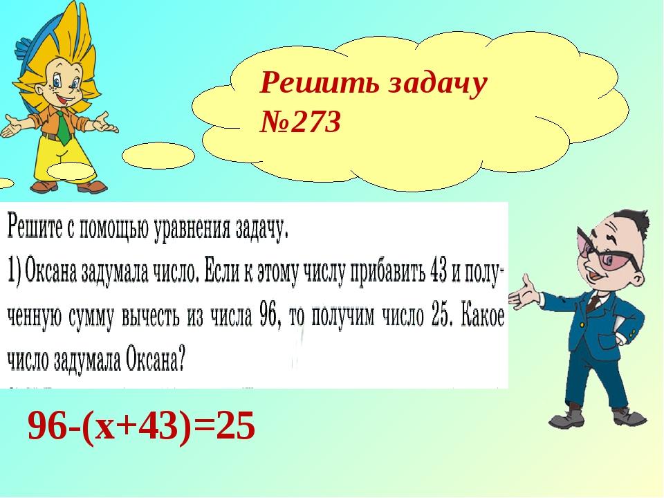Решить задачу №273 96-(х+43)=25