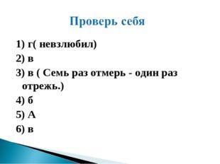 1) г( невзлюбил) 2) в 3) в ( Семь раз отмерь - один раз отрежь.) 4) б 5) А 6) в