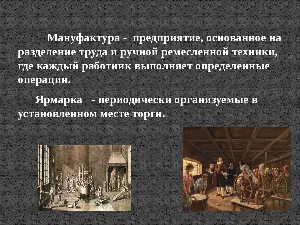 Мануфактура - предприятие, основанное на разделение труда и ручной ремесленн...