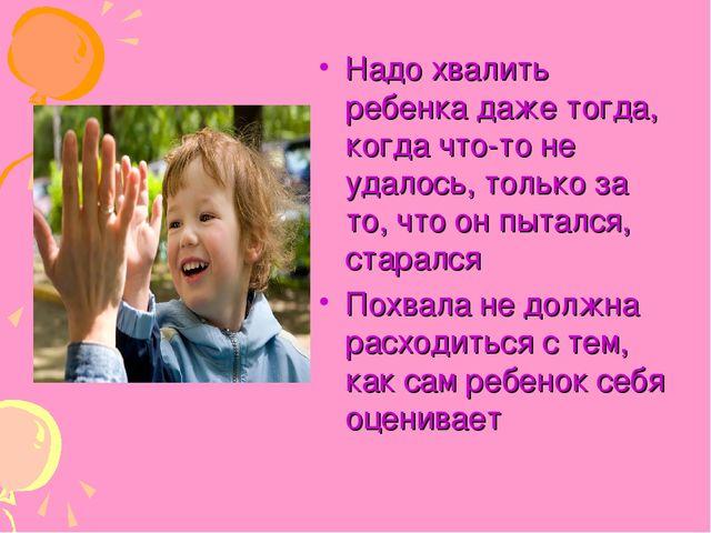 Надо хвалить ребенка даже тогда, когда что-то не удалось, только за то, что о...