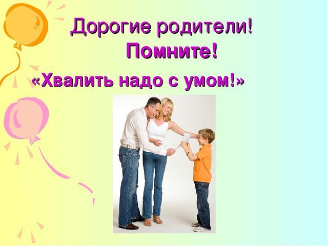 Дорогие родители! Помните! «Хвалить надо с умом!»