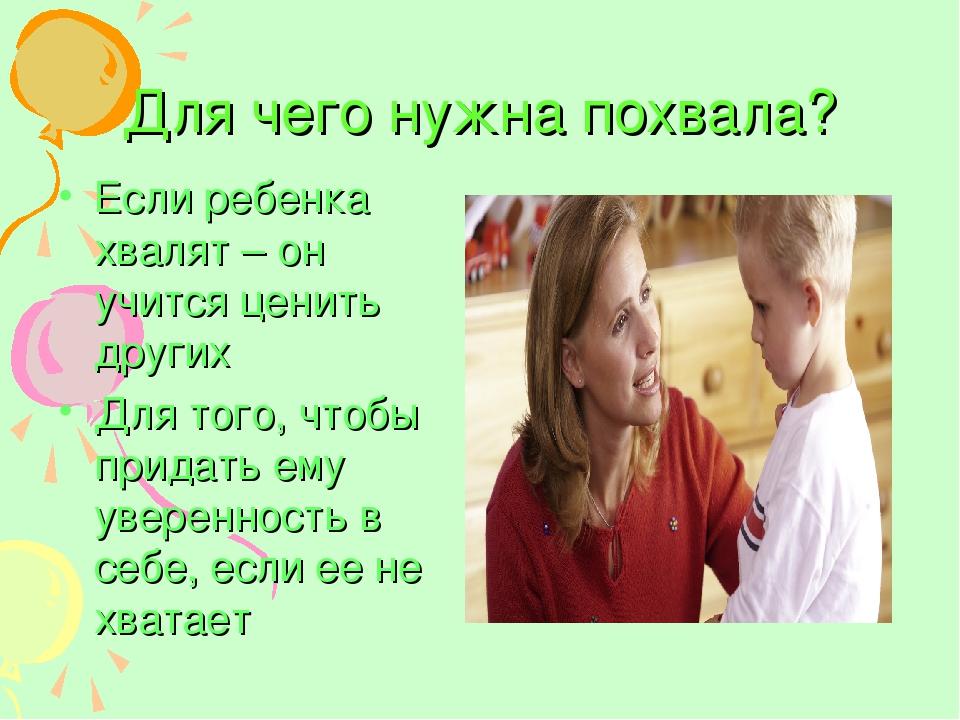 Для чего нужна похвала? Если ребенка хвалят – он учится ценить других Для тог...