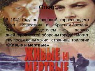 Ответ: В 1941 году он, военный корреспондент газет «Известия» и «КраснаяЗвез