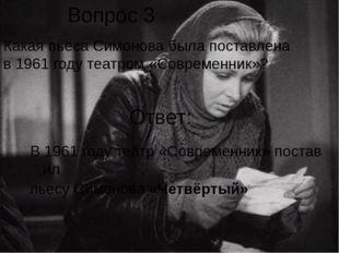 Вопрос 3 Какая пьеса Симонова была поставлена в 1961 году театром «Современни