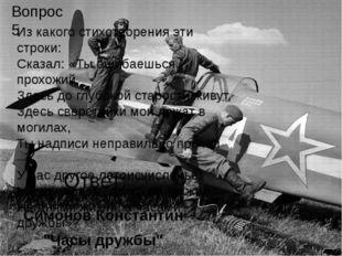 """Ответ: Симонов Константин """"Часы дружбы"""" Вопрос 5 Из какого стихотворения эти"""