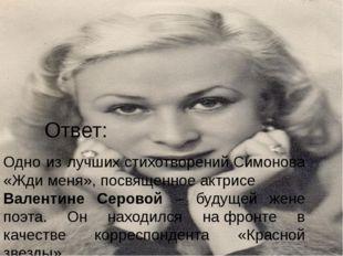 Ответ: Одно из лучшихстихотворенийСимонова «Ждименя»,посвященноеактрисе
