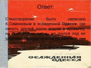 Ответ: Стихотворение было написано К.Симоновым в осажденной Одессе, где смерт