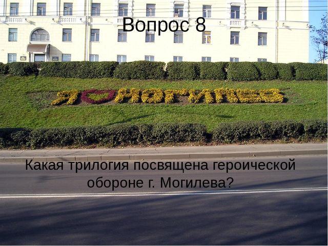 Вопрос 8 Какая трилогия посвящена героической обороне г. Могилева?