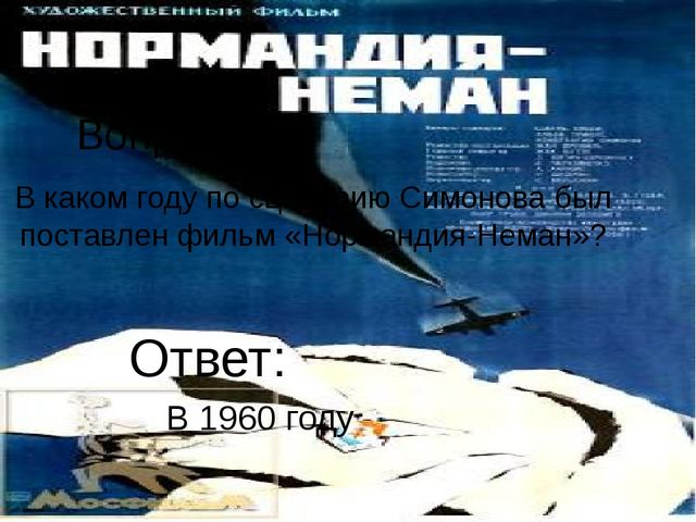 Вопрос 9 В каком году по сценарию Симонова был поставлен фильм «Нормандия-Нем...