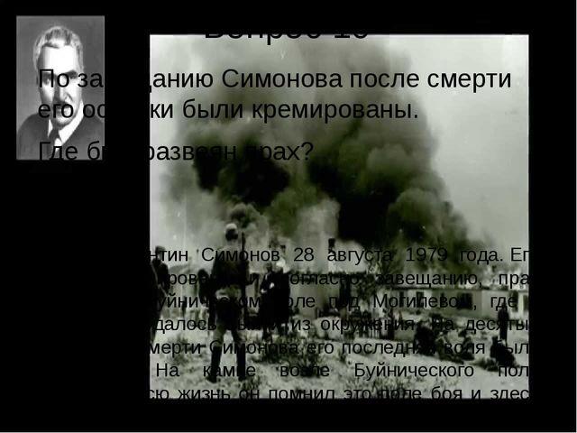 Вопрос 10 По завещанию Симонова после смерти его останки были кремированы. Гд...