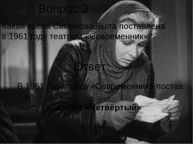 Вопрос 3 Какая пьеса Симонова была поставлена в 1961 году театром «Современни...