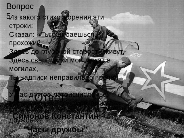 """Ответ: Симонов Константин """"Часы дружбы"""" Вопрос 5 Из какого стихотворения эти..."""