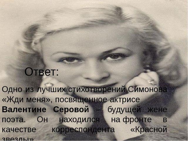 Ответ: Одно из лучшихстихотворенийСимонова «Ждименя»,посвященноеактрисе...