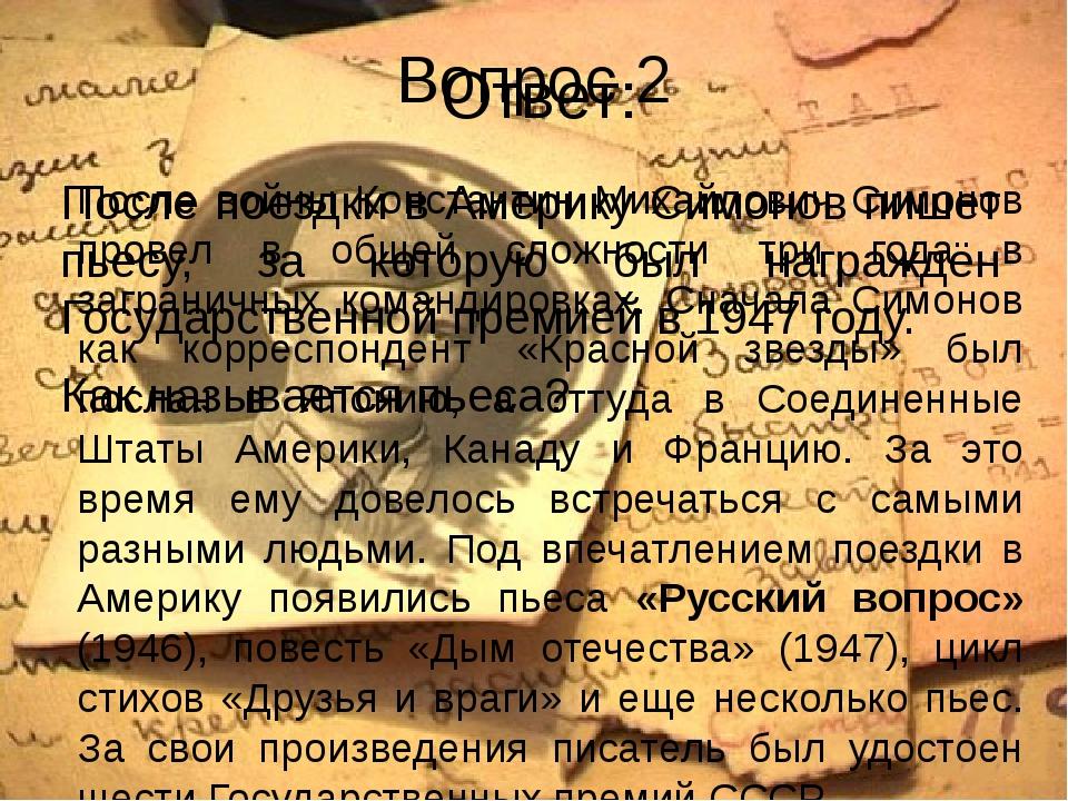 Вопрос 2 После поездки в Америку Симонов пишет пьесу, за которую был награждё...