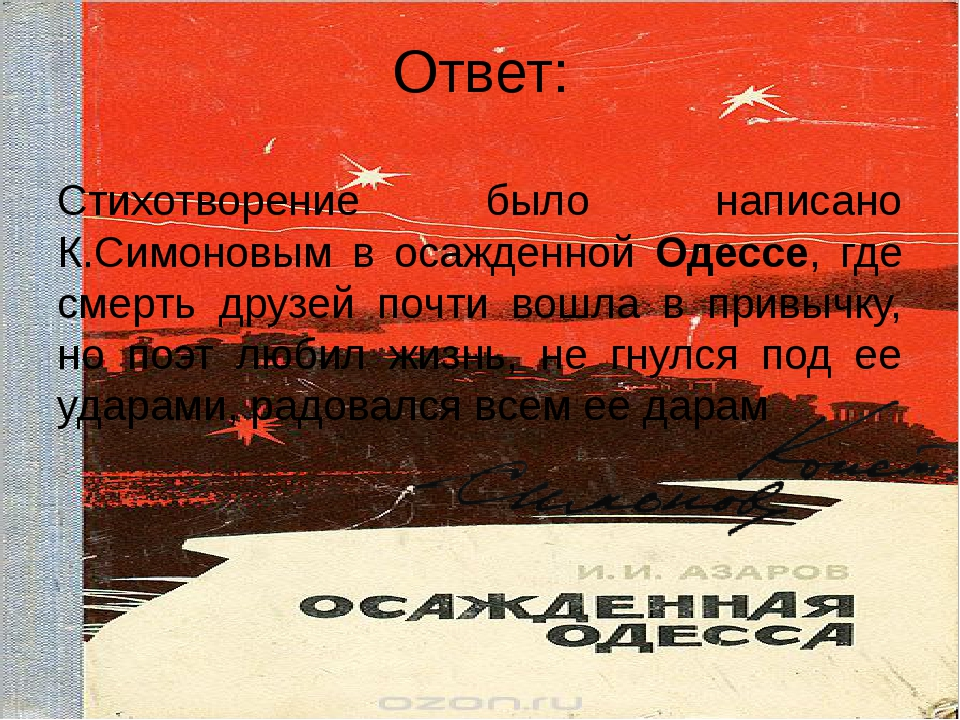 Ответ: Стихотворение было написано К.Симоновым в осажденной Одессе, где смерт...