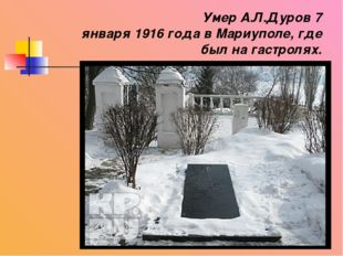 Умер А.Л.Дуров 7 января 1916 года в Мариуполе, где был на гастролях.