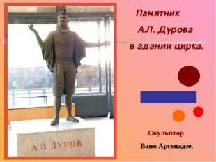Скульптор Вано Арсенадзе. Памятник А.Л. Дурова в здании цирка.
