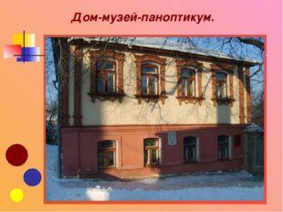 Дом-музей-паноптикум.