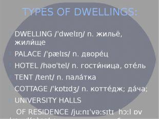 TYPES OF DWELLINGS: DWELLING /ˈdwelɪŋ/ n. жильё, жили́ще PALACE /ˈpælɪs/ n. д