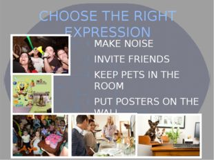 CHOOSE THE RIGHT EXPRESSION MAKE NOISE INVITE FRIENDS KEEP PETS IN THE ROOM P