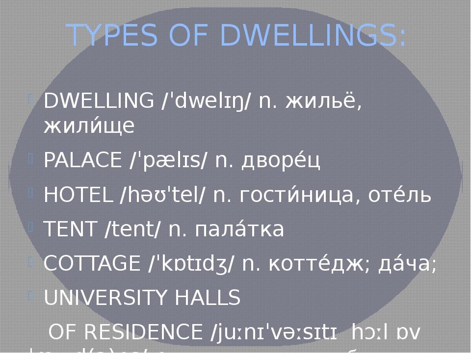TYPES OF DWELLINGS: DWELLING /ˈdwelɪŋ/ n. жильё, жили́ще PALACE /ˈpælɪs/ n. д...
